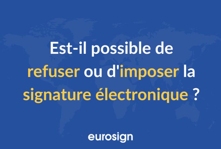 Puis-je imposer ou refuser une signature électronique ?